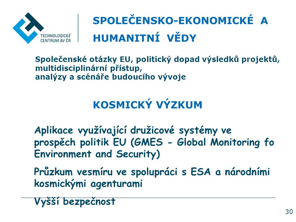 30 SPOLEČENSKO-EKONOMICKÉ A HUMANITNÍ VĚDY Společenské otázky EU, politický dopad výsledků projektů, multidisciplinární přístup, analýzy a scénáře budoucího vývoje KOSMICKÝ VÝZKUM Aplikace využívající družicové systémy ve prospěch politik EU (GMES - Global Monitoring fo Environment and Security) Průzkum vesmíru ve spolupráci s ESA a národními kosmickými agenturami Vyšší bezpečnost