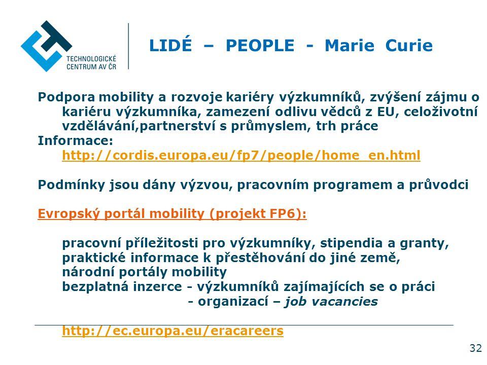32 LIDÉ – PEOPLE - Marie Curie Podpora mobility a rozvoje kariéry výzkumníků, zvýšení zájmu o kariéru výzkumníka, zamezení odlivu vědců z EU, celoživotní vzdělávání,partnerství s průmyslem, trh práce Informace: http://cordis.europa.eu/fp7/people/home_en.html Podmínky jsou dány výzvou, pracovním programem a průvodci Evropský portál mobility (projekt FP6): pracovní příležitosti pro výzkumníky, stipendia a granty, praktické informace k přestěhování do jiné země, národní portály mobility bezplatná inzerce - výzkumníků zajímajících se o práci - organizací – job vacancies http://ec.europa.eu/eracareers