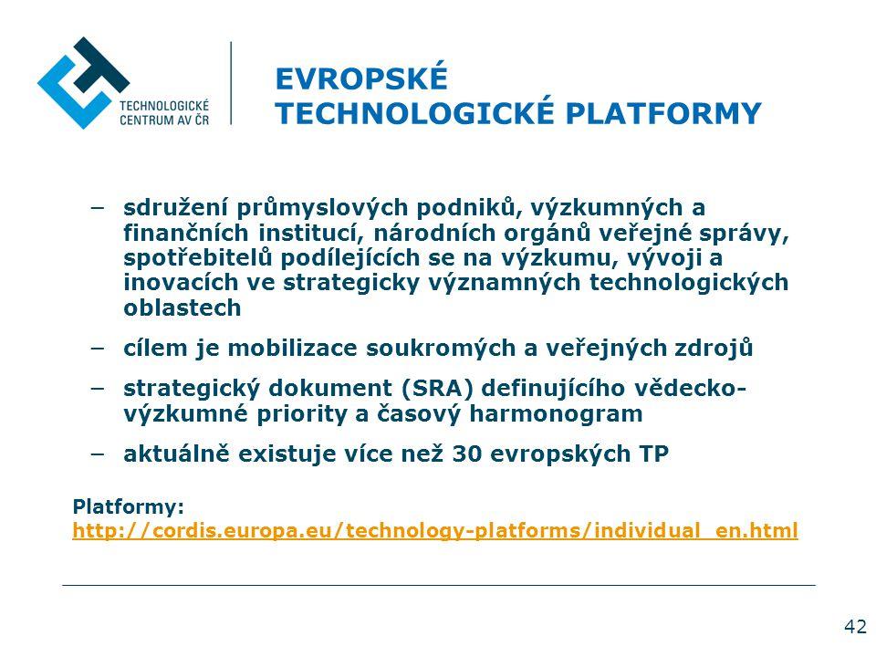 42 EVROPSKÉ TECHNOLOGICKÉ PLATFORMY −sdružení průmyslových podniků, výzkumných a finančních institucí, národních orgánů veřejné správy, spotřebitelů podílejících se na výzkumu, vývoji a inovacích ve strategicky významných technologických oblastech −cílem je mobilizace soukromých a veřejných zdrojů −strategický dokument (SRA) definujícího vědecko- výzkumné priority a časový harmonogram −aktuálně existuje více než 30 evropských TP Platformy: http://cordis.europa.eu/technology-platforms/individual_en.html http://cordis.europa.eu/technology-platforms/individual_en.html