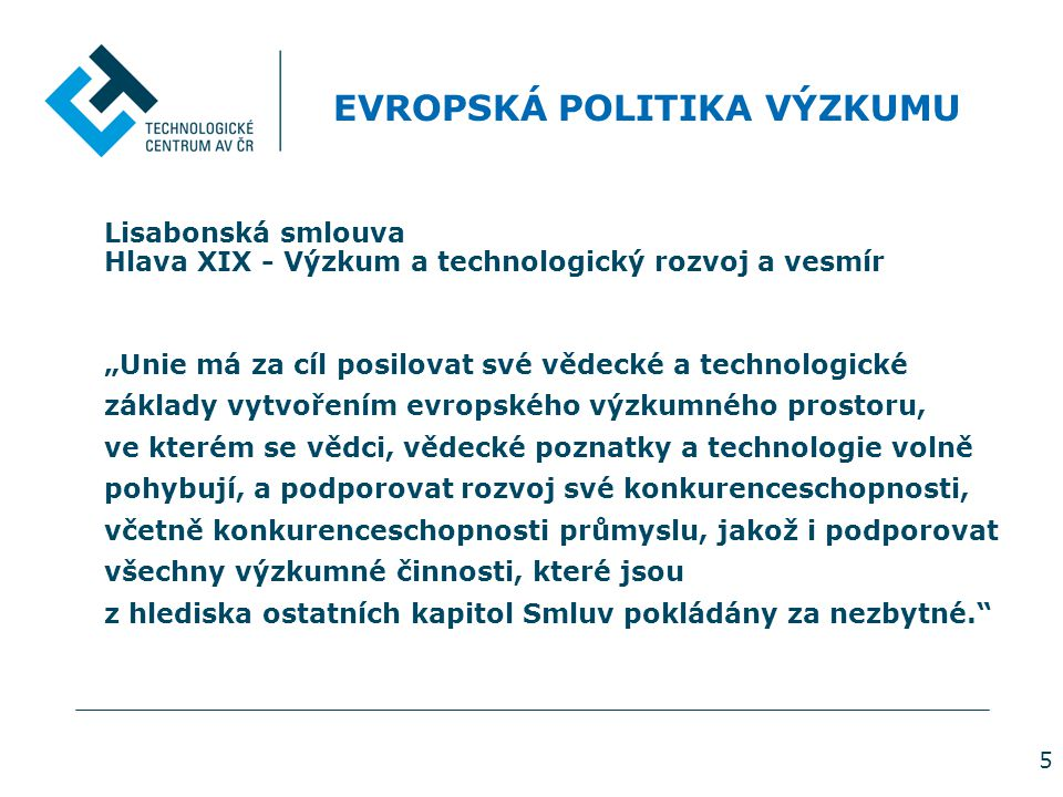 """5 EVROPSKÁ POLITIKA VÝZKUMU Lisabonská smlouva Hlava XIX - Výzkum a technologický rozvoj a vesmír """"Unie má za cíl posilovat své vědecké a technologické základy vytvořením evropského výzkumného prostoru, ve kterém se vědci, vědecké poznatky a technologie volně pohybují, a podporovat rozvoj své konkurenceschopnosti, včetně konkurenceschopnosti průmyslu, jakož i podporovat všechny výzkumné činnosti, které jsou z hlediska ostatních kapitol Smluv pokládány za nezbytné."""