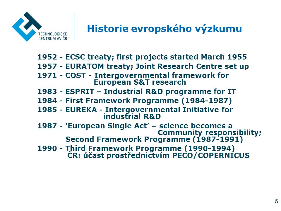 6 Historie evropského výzkumu 1952 - ECSC treaty; first projects started March 1955 1957 - EURATOM treaty; Joint Research Centre set up 1971 - COST - Intergovernmental framework for European S&T research 1983 - ESPRIT – Industrial R&D programme for IT 1984 - First Framework Programme (1984-1987) 1985 - EUREKA - Intergovernmental Initiative for industrial R&D 1987 - 'European Single Act' – science becomes a Community responsibility; Second Framework Programme (1987-1991) 1990 - Third Framework Programme (1990-1994) ČR: účast prostřednictvím PECO/COPERNICUS