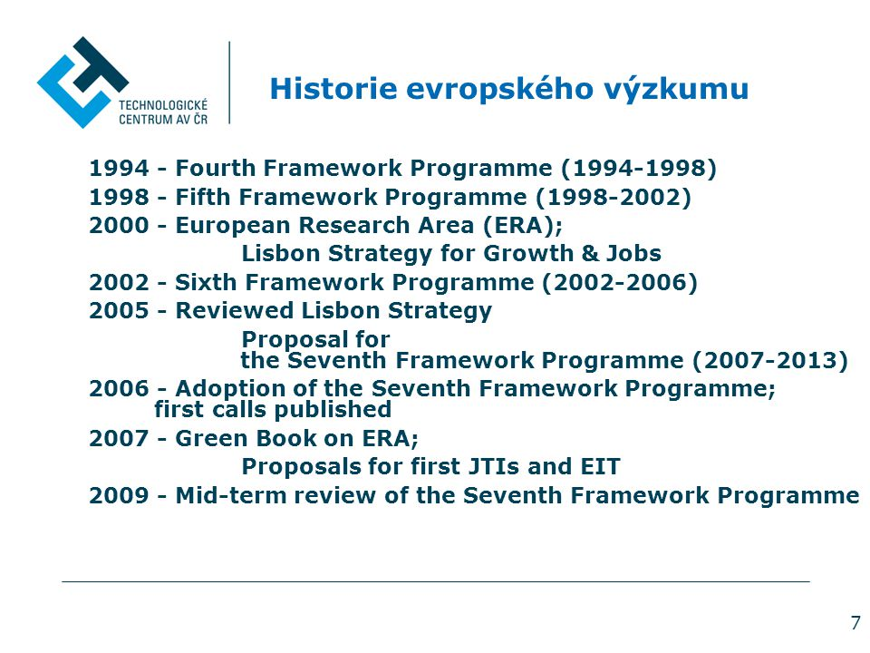 7 Historie evropského výzkumu 1994 - Fourth Framework Programme (1994-1998) 1998 - Fifth Framework Programme (1998-2002) 2000 - European Research Area (ERA); Lisbon Strategy for Growth & Jobs 2002 - Sixth Framework Programme (2002-2006) 2005 - Reviewed Lisbon Strategy Proposal for the Seventh Framework Programme (2007-2013) 2006 - Adoption of the Seventh Framework Programme; first calls published 2007 - Green Book on ERA; Proposals for first JTIs and EIT 2009 - Mid-term review of the Seventh Framework Programme