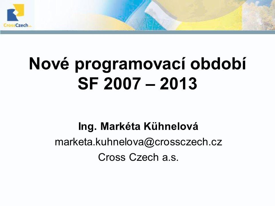 Nové programovací období SF 2007 – 2013 Ing. Markéta Kühnelová marketa.kuhnelova@crossczech.cz Cross Czech a.s.