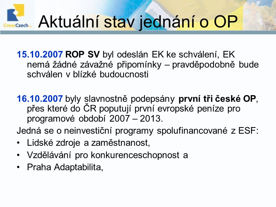 Aktuální stav jednání o OP 15.10.2007 ROP SV byl odeslán EK ke schválení, EK nemá žádné závažné připomínky – pravděpodobně bude schválen v blízké budo