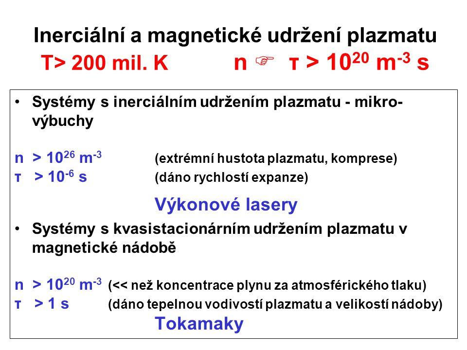 Inerciální a magnetické udržení plazmatu T> 200 mil. K n  τ > 10 20 m -3 s Systémy s inerciálním udržením plazmatu - mikro- výbuchy n > 10 26 m -3 (e