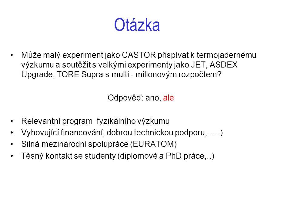 Otázka Může malý experiment jako CASTOR přispívat k termojadernému výzkumu a soutěžit s velkými experimenty jako JET, ASDEX Upgrade, TORE Supra s multi - milionovým rozpočtem.