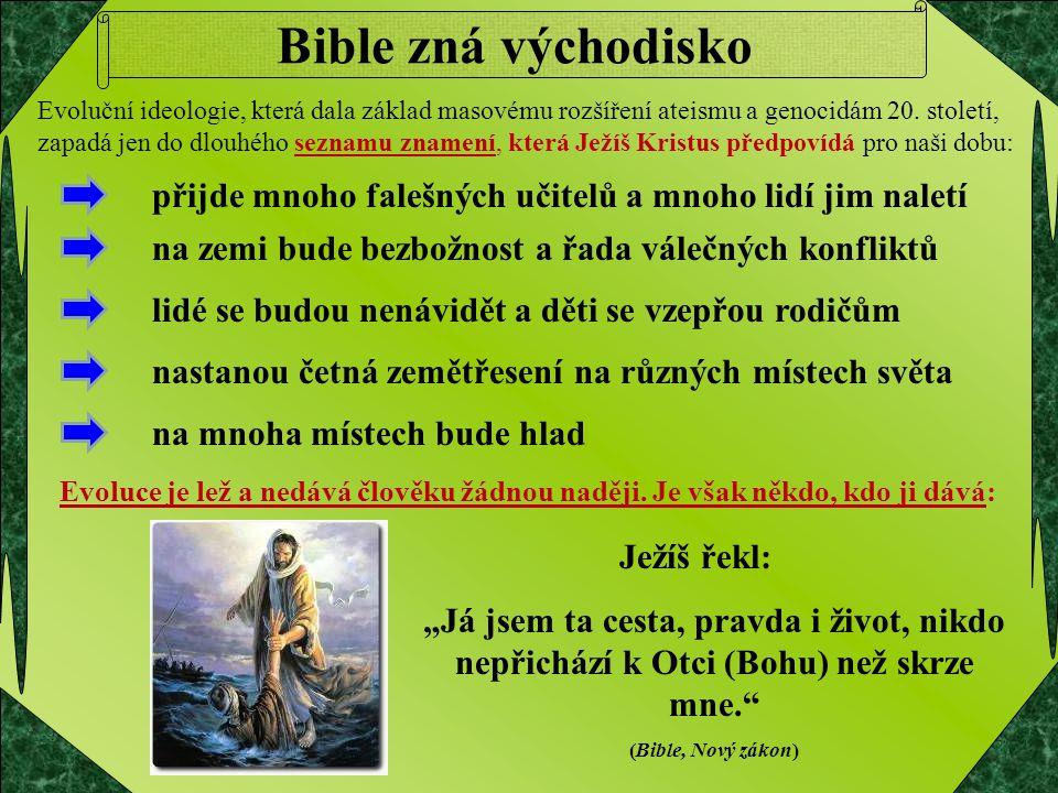 """Bible zná východisko Ježíš řekl: """"Já jsem ta cesta, pravda i život, nikdo nepřichází k Otci (Bohu) než skrze mne."""" (Bible, Nový zákon) Evoluční ideolo"""