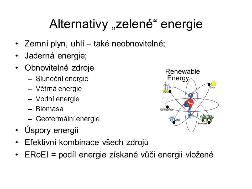 """Alternativy """"zelené energie Zemní plyn, uhlí – také neobnovitelné; Jaderná energie; Obnovitelné zdroje –Sluneční energie –Větrná energie –Vodní energie –Biomasa –Geotermální energie Úspory energií Efektivní kombinace všech zdrojů ERoEI = podíl energie získané vůči energii vložené"""