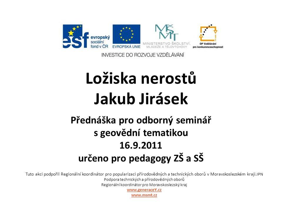 Ložiska nerostů Jakub Jirásek Přednáška pro odborný seminář s geovědní tematikou 16.9.2011 určeno pro pedagogy ZŠ a SŠ Tuto akci podpořil Regionální k
