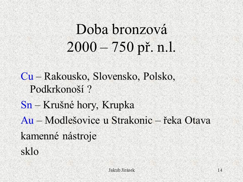 Jakub Jirásek14 Doba bronzová 2000 – 750 př.n.l. Cu – Rakousko, Slovensko, Polsko, Podkrkonoší .