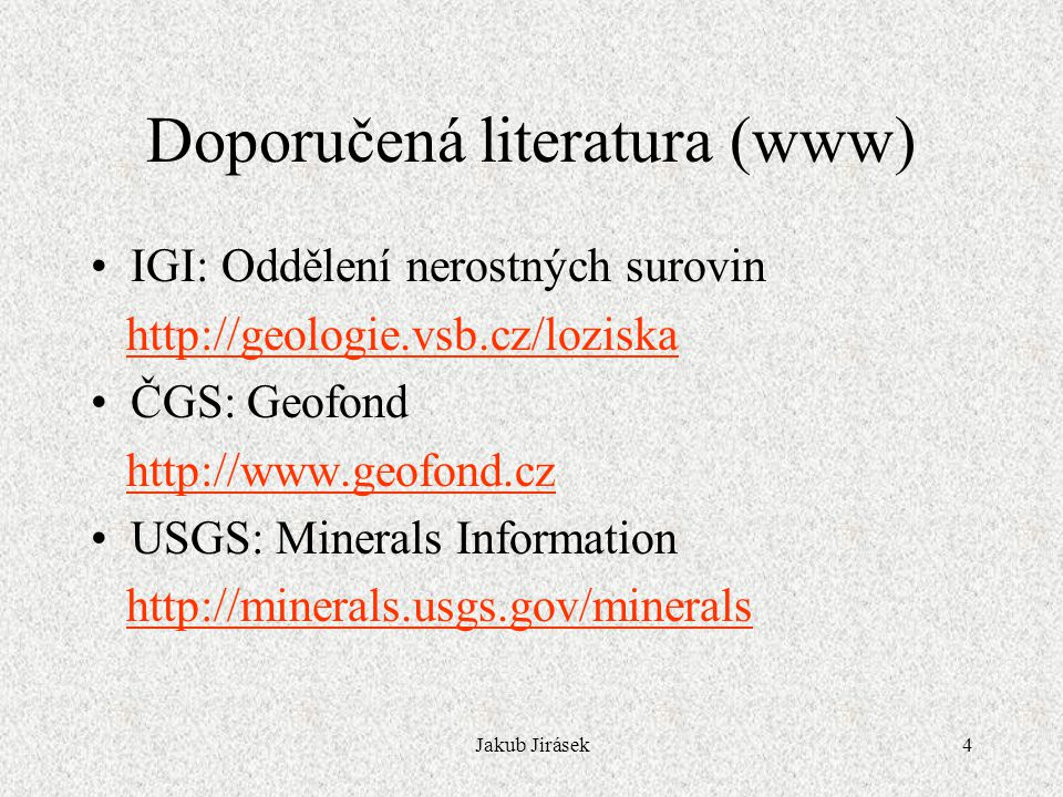 Jakub Jirásek4 Doporučená literatura (www) IGI: Oddělení nerostných surovin http://geologie.vsb.cz/loziska ČGS: Geofond http://www.geofond.cz USGS: Mi