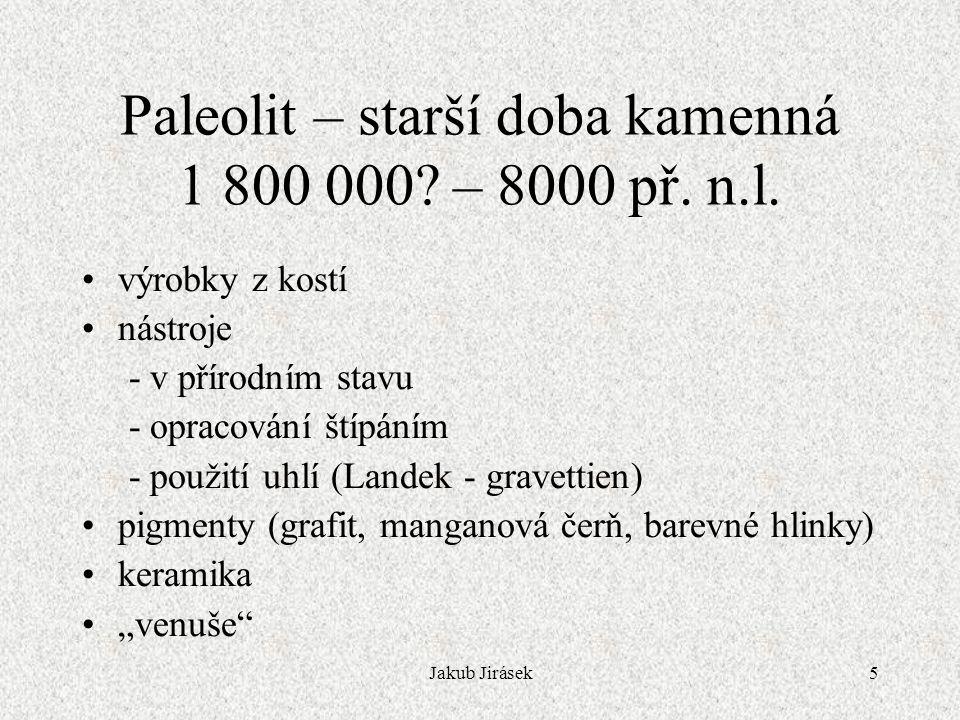 Jakub Jirásek5 Paleolit – starší doba kamenná 1 800 000? – 8000 př. n.l. výrobky z kostí nástroje - v přírodním stavu - opracování štípáním - použití
