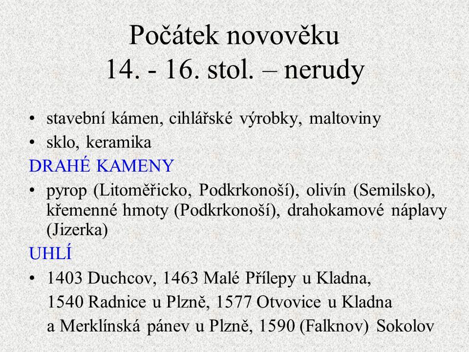 stavební kámen, cihlářské výrobky, maltoviny sklo, keramika DRAHÉ KAMENY pyrop (Litoměřicko, Podkrkonoší), olivín (Semilsko), křemenné hmoty (Podkrkonoší), drahokamové náplavy (Jizerka) UHLÍ 1403 Duchcov, 1463 Malé Přílepy u Kladna, 1540 Radnice u Plzně, 1577 Otvovice u Kladna a Merklínská pánev u Plzně, 1590 (Falknov) Sokolov Počátek novověku 14.