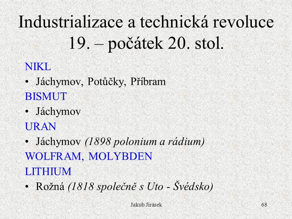 Jakub Jirásek68 NIKL Jáchymov, Potůčky, Příbram BISMUT Jáchymov URAN Jáchymov (1898 polonium a rádium) WOLFRAM, MOLYBDEN LITHIUM Rožná (1818 společně s Uto - Švédsko) Industrializace a technická revoluce 19.