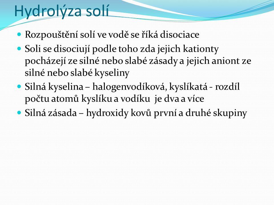 Hydrolýza solí Rozpouštění solí ve vodě se říká disociace Soli se disociují podle toho zda jejich kationty pocházejí ze silné nebo slabé zásady a jejich aniont ze silné nebo slabé kyseliny Silná kyselina – halogenvodíková, kyslíkatá - rozdíl počtu atomů kyslíku a vodíku je dva a více Silná zásada – hydroxidy kovů první a druhé skupiny