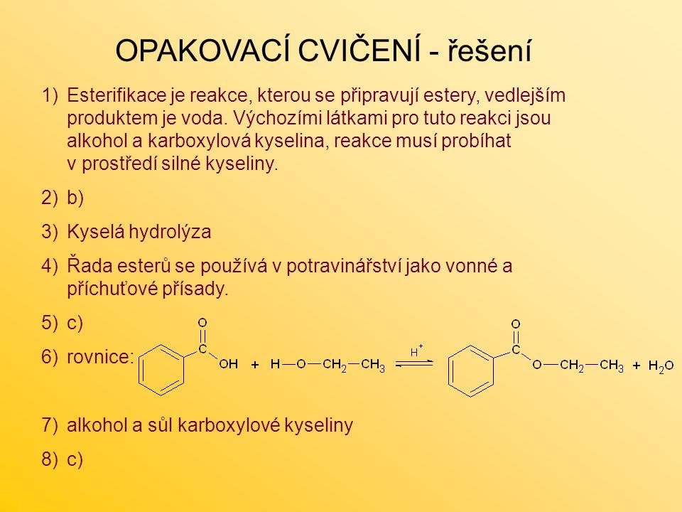 OPAKOVACÍ CVIČENÍ - řešení 1)Esterifikace je reakce, kterou se připravují estery, vedlejším produktem je voda. Výchozími látkami pro tuto reakci jsou
