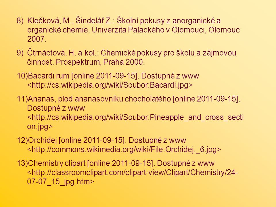 8)Klečková, M., Šindelář Z.: Školní pokusy z anorganické a organické chemie. Univerzita Palackého v Olomouci, Olomouc 2007. 9)Čtrnáctová, H. a kol.: C