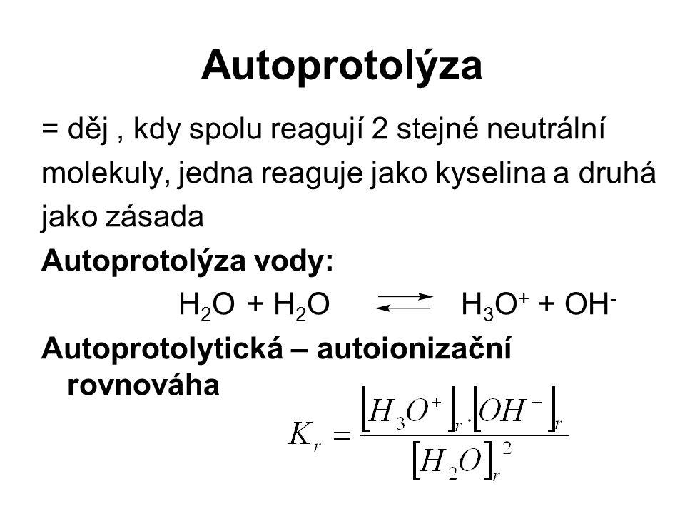 Autoprotolýza = děj, kdy spolu reagují 2 stejné neutrální molekuly, jedna reaguje jako kyselina a druhá jako zásada Autoprotolýza vody: H 2 O+ H 2 O H