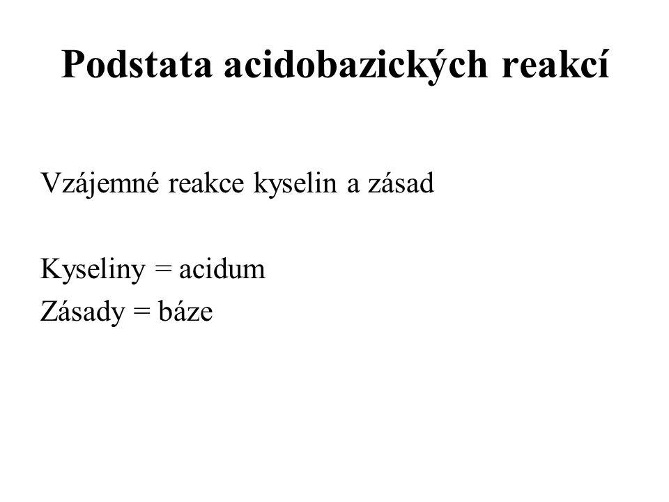 Podstata acidobazických reakcí Vzájemné reakce kyselin a zásad Kyseliny = acidum Zásady = báze