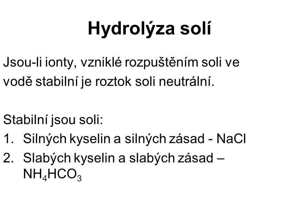 Hydrolýza solí Jsou-li ionty, vzniklé rozpuštěním soli ve vodě stabilní je roztok soli neutrální. Stabilní jsou soli: 1.Silných kyselin a silných zása