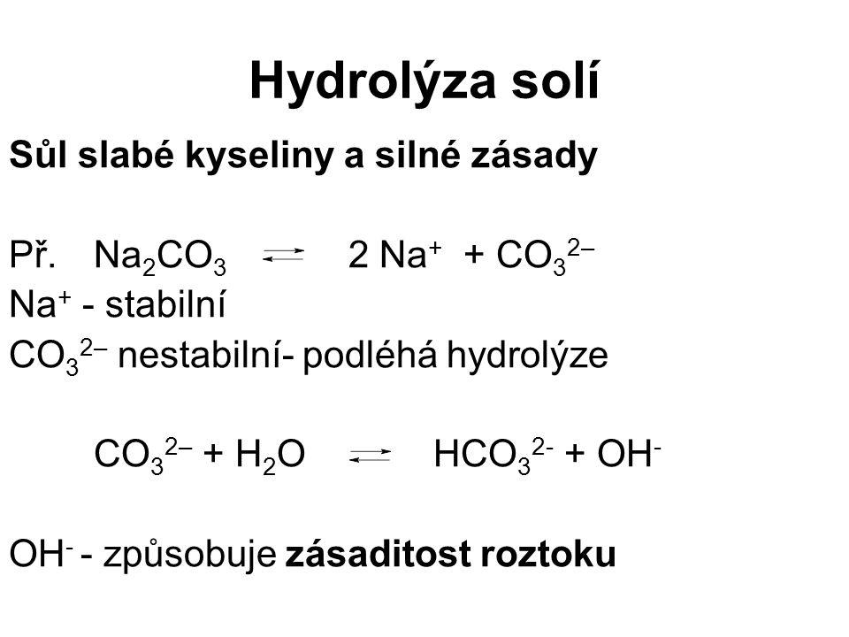 Hydrolýza solí Sůl slabé kyseliny a silné zásady Př. Na 2 CO 3 2 Na + + CO 3 2– Na + - stabilní CO 3 2– nestabilní- podléhá hydrolýze CO 3 2– + H 2 OH