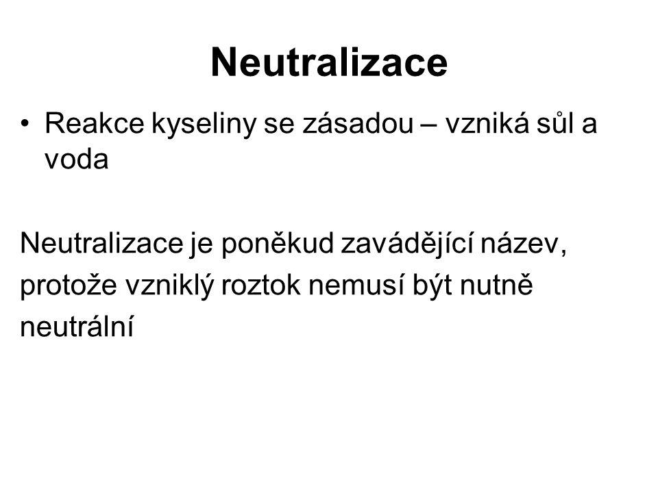 Neutralizace Reakce kyseliny se zásadou – vzniká sůl a voda Neutralizace je poněkud zavádějící název, protože vzniklý roztok nemusí být nutně neutráln