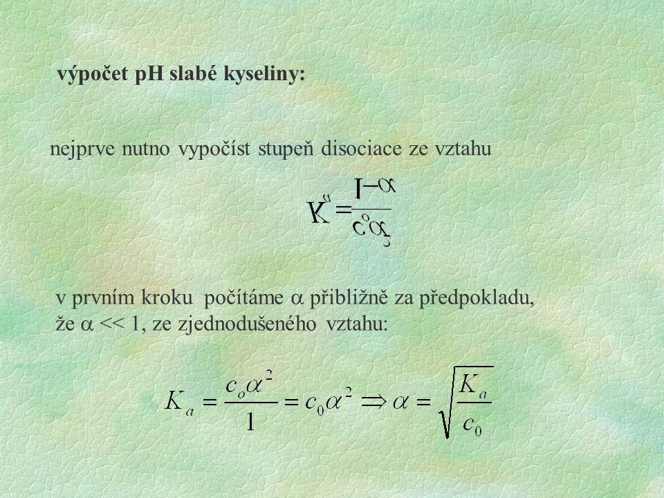 výpočet pH slabé kyseliny: nejprve nutno vypočíst stupeň disociace ze vztahu v prvním kroku počítáme  přibližně za předpokladu, že  << 1, ze zjedno