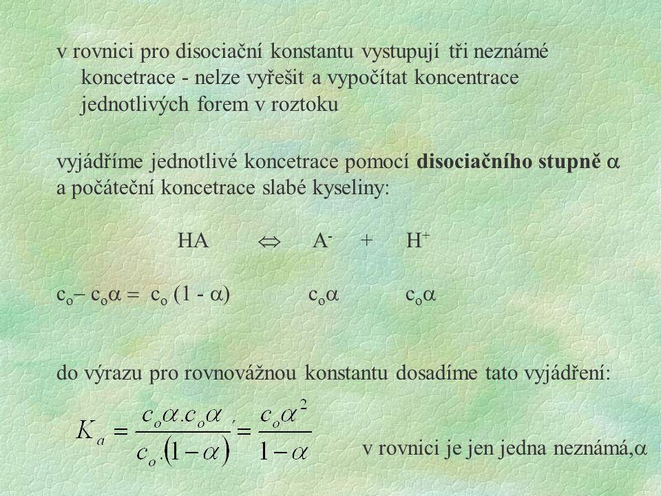 v rovnici pro disociační konstantu vystupují tři neznámé koncetrace - nelze vyřešit a vypočítat koncentrace jednotlivých forem v roztoku vyjádříme jednotlivé koncetrace pomocí disociačního stupně  a počáteční koncetrace slabé kyseliny: HA  A - + H + c o  c o  c o (1 -  ) c o  c o  do výrazu pro rovnovážnou konstantu dosadíme tato vyjádření: v rovnici je jen jedna neznámá, 
