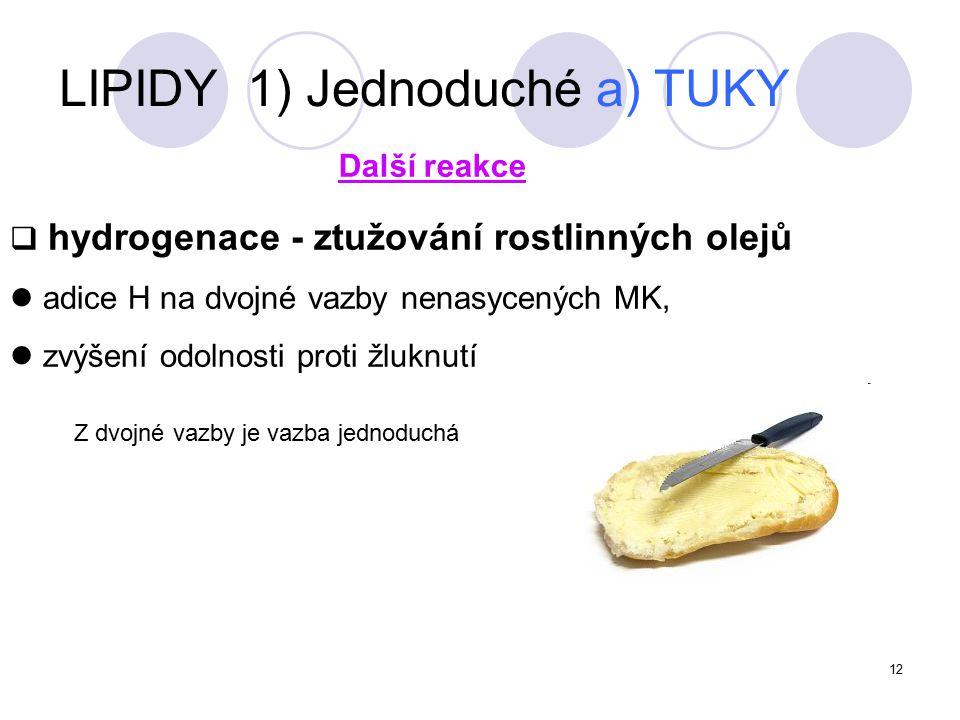 12  hydrogenace - ztužování rostlinných olejů adice H na dvojné vazby nenasycených MK, zvýšení odolnosti proti žluknutí Další reakce LIPIDY 1) Jednoduché a) TUKY Z dvojné vazby je vazba jednoduchá