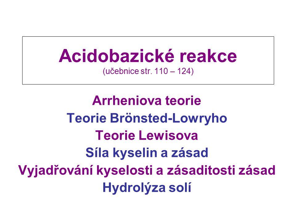 Acidobazické reakce (učebnice str. 110 – 124) Arrheniova teorie Teorie Brönsted-Lowryho Teorie Lewisova Síla kyselin a zásad Vyjadřování kyselosti a z