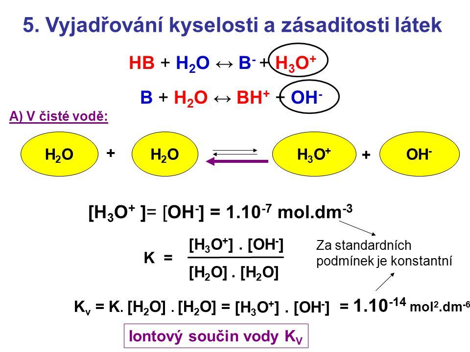 5. Vyjadřování kyselosti a zásaditosti látek HB + H 2 O ↔ B - + H 3 O + B + H 2 O ↔ BH + + OH - H2OH2OH2OH2O + + OH - H3O+H3O+ [H 3 O + ]= [OH - ] = 1