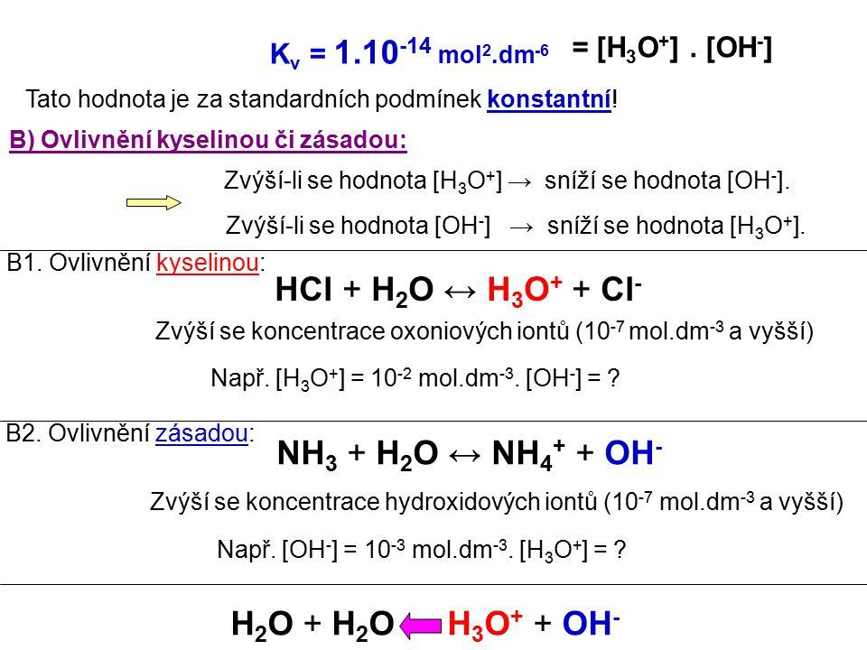 K v = 1.10 -14 mol 2.dm -6 Tato hodnota je za standardních podmínek konstantní! Zvýší-li se hodnota [H 3 O + ] → sníží se hodnota [OH - ]. = [H 3 O +