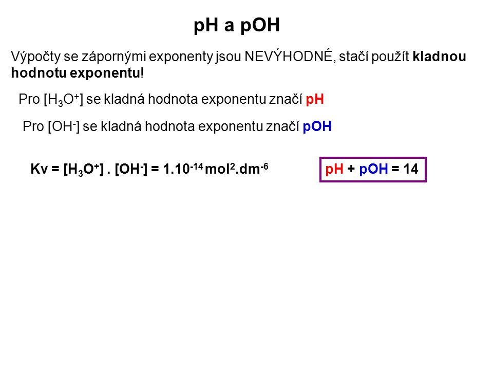pH a pOH Výpočty se zápornými exponenty jsou NEVÝHODNÉ, stačí použít kladnou hodnotu exponentu! Pro [H 3 O + ] se kladná hodnota exponentu značí pH Pr