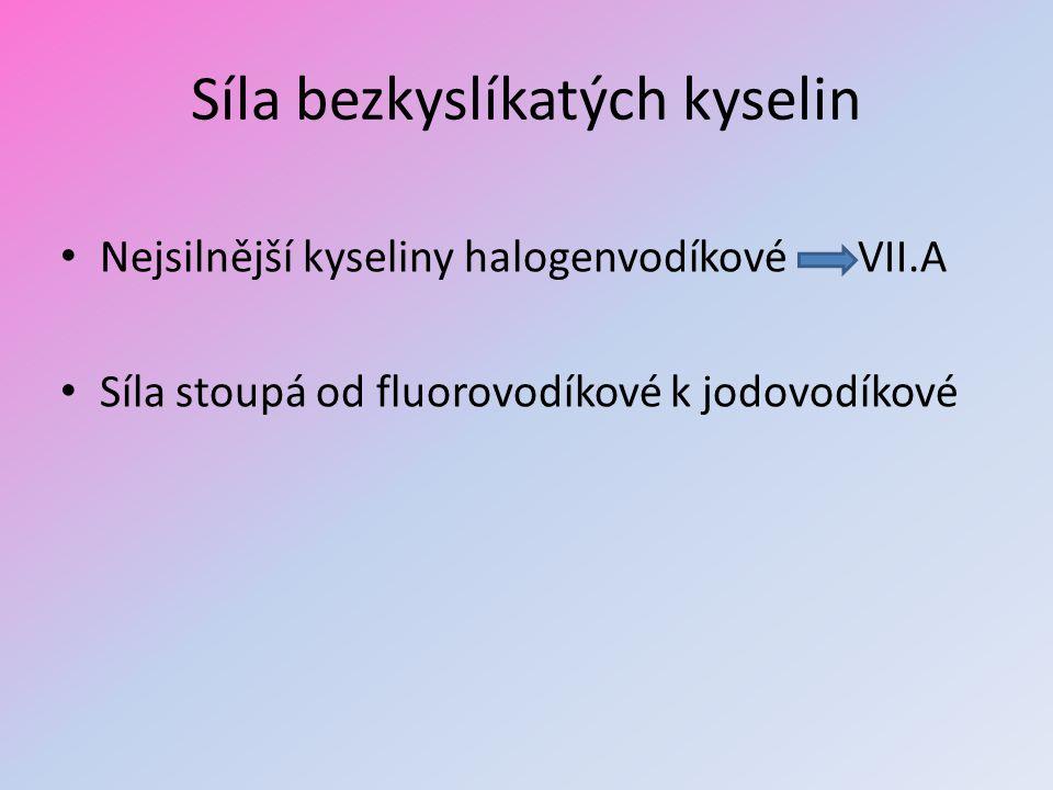 Síla bezkyslíkatých kyselin Nejsilnější kyseliny halogenvodíkové VII.A Síla stoupá od fluorovodíkové k jodovodíkové