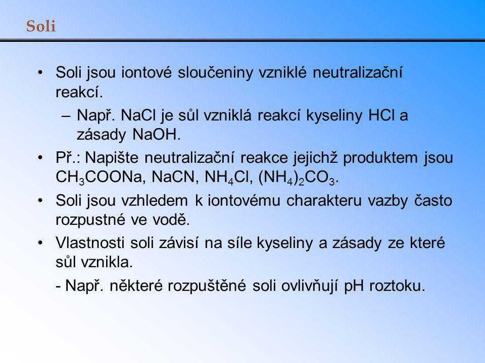 Soli Soli jsou iontové sloučeniny vzniklé neutralizační reakcí. –Např. NaCl je sůl vzniklá reakcí kyseliny HCl a zásady NaOH. Př.: Napište neutralizač