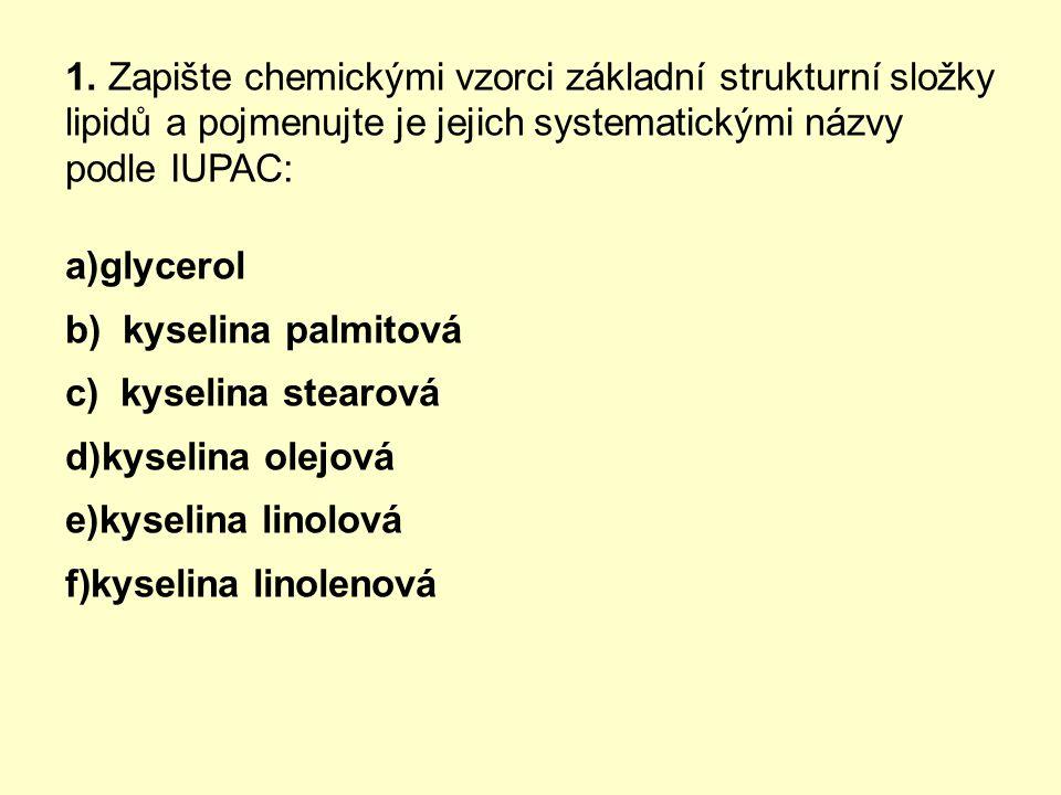 1. Zapište chemickými vzorci základní strukturní složky lipidů a pojmenujte je jejich systematickými názvy podle IUPAC: a)glycerol b) kyselina palmito
