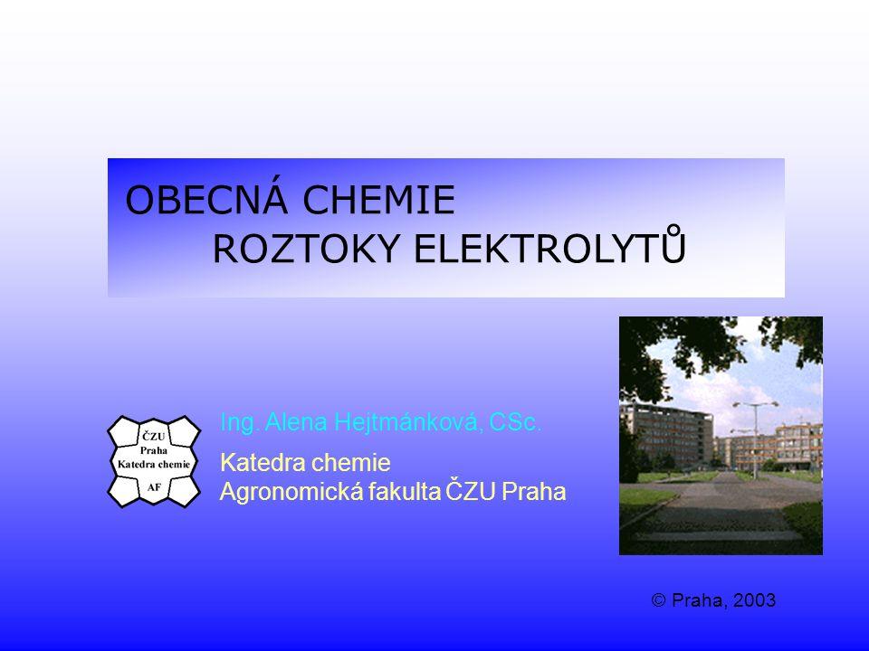 OBECNÁ CHEMIE ROZTOKY ELEKTROLYTŮ Ing. Alena Hejtmánková, CSc. Katedra chemie Agronomická fakulta ČZU Praha © Praha, 2003