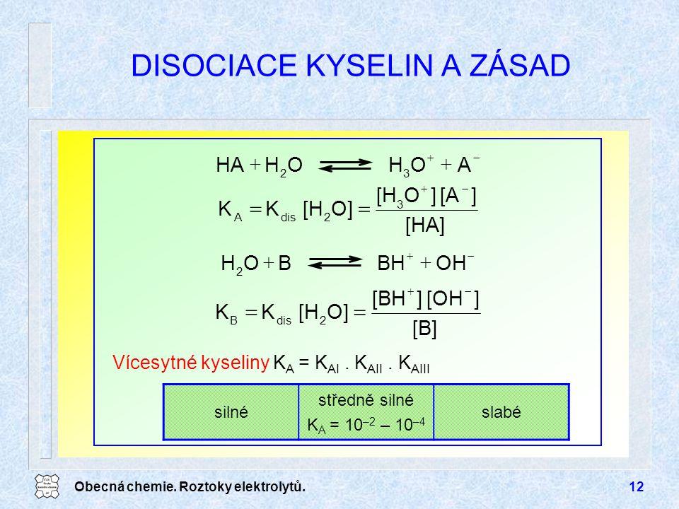 Obecná chemie. Roztoky elektrolytů.12 DISOCIACE KYSELIN A ZÁSAD [B] ][OH][BH O][HKK 2disB   [HA] ][A]O[H O][HKK 3 2disA   AOHOHHA 32   OHB
