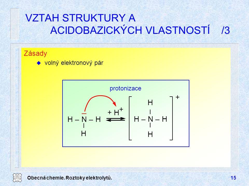 Obecná chemie. Roztoky elektrolytů.15 Zásady u volný elektronový pár VZTAH STRUKTURY A ACIDOBAZICKÝCH VLASTNOSTÍ /3 protonizace H – N – H H H H + H +
