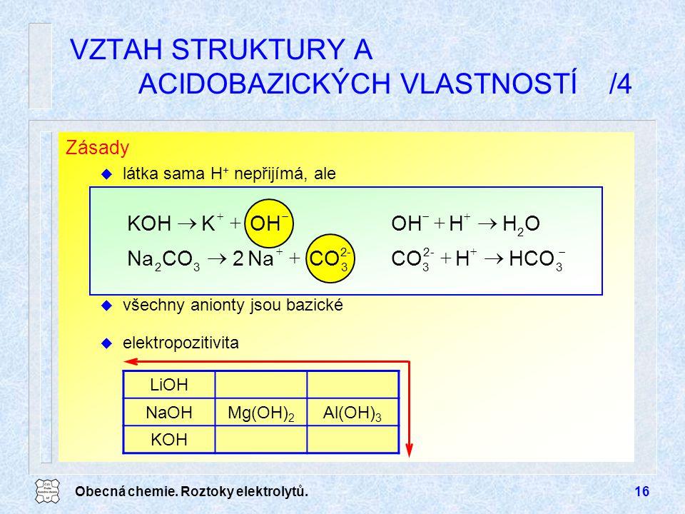 Obecná chemie. Roztoky elektrolytů.16 Zásady u látka sama H + nepřijímá, ale u všechny anionty jsou bazické VZTAH STRUKTURY A ACIDOBAZICKÝCH VLASTNOST