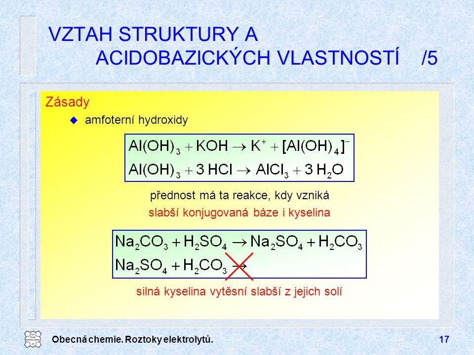 Obecná chemie. Roztoky elektrolytů.17 Zásady u amfoterní hydroxidy VZTAH STRUKTURY A ACIDOBAZICKÝCH VLASTNOSTÍ /5 přednost má ta reakce, kdy vzniká sl