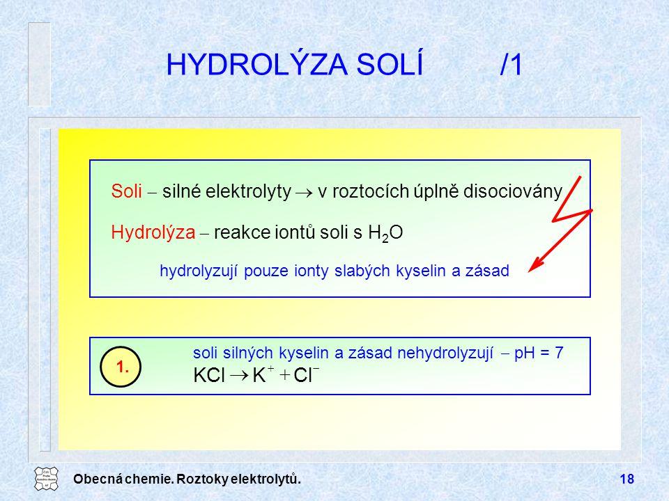 Obecná chemie. Roztoky elektrolytů.18 HYDROLÝZA SOLÍ/1   ClKKCl soli silných kyselin a zásad nehydrolyzují  pH = 7 1. hydrolyzují pouze ionty sla