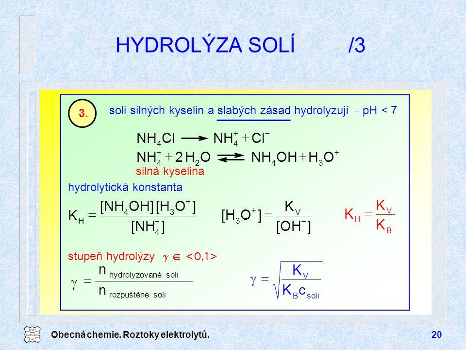 Obecná chemie. Roztoky elektrolytů.20 HYDROLÝZA SOLÍ/3 soli silných kyselin a slabých zásad hydrolyzují  pH < 7 3. B V H K K K  hydrolytická konstan