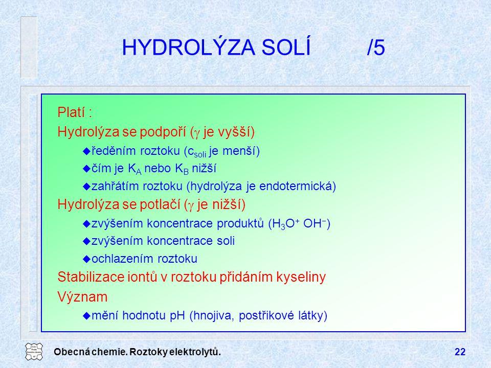 Obecná chemie. Roztoky elektrolytů.22 HYDROLÝZA SOLÍ/5 Platí : Hydrolýza se podpoří (  je vyšší) u ředěním roztoku (c soli je menší) u čím je K A neb