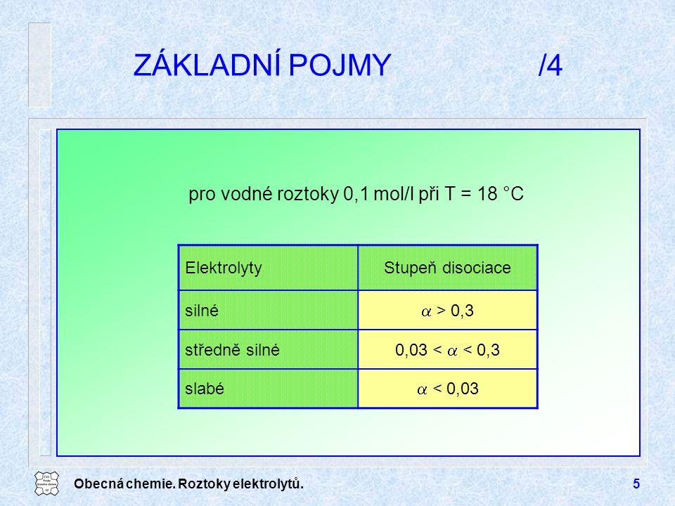 Obecná chemie. Roztoky elektrolytů.5 ZÁKLADNÍ POJMY/4 ElektrolytyStupeň disociace silné  > 0,3 středně silné 0,03 <  < 0,3 slabé  < 0,03 pro vodné