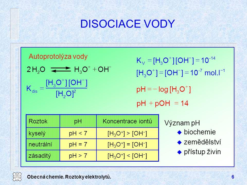 Obecná chemie. Roztoky elektrolytů.6 DISOCIACE VODY Význam pH u biochemie u zemědělství u přístup živin RoztokpHKoncentrace iontů kyselýpH < 7[H 3 O +