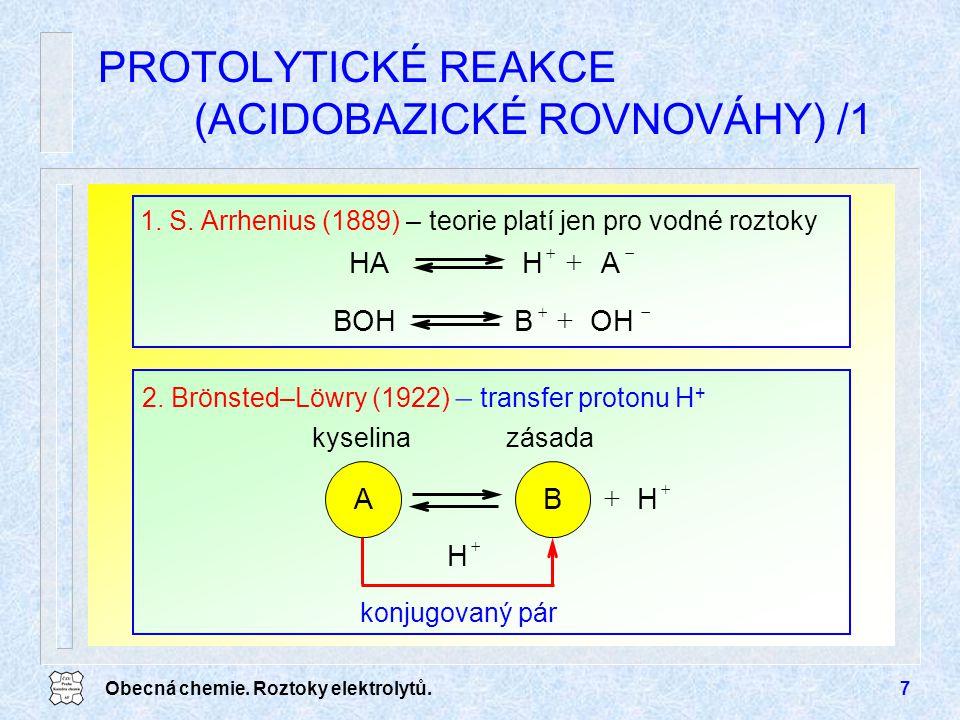 Obecná chemie. Roztoky elektrolytů.7 PROTOLYTICKÉ REAKCE (ACIDOBAZICKÉ ROVNOVÁHY) /1   HA konjugovaný pár kyselinazásada  H B 2. Brönsted–Löwry (19