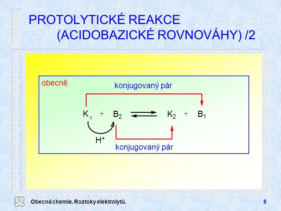 Obecná chemie. Roztoky elektrolytů.8 PROTOLYTICKÉ REAKCE (ACIDOBAZICKÉ ROVNOVÁHY) /2 B1B1  B2B2 konjugovaný pár K2K2 obecně K 1  konjugovaný pár H+H