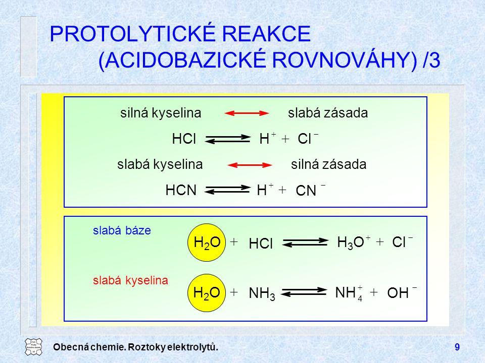 Obecná chemie. Roztoky elektrolytů.9 PROTOLYTICKÉ REAKCE (ACIDOBAZICKÉ ROVNOVÁHY) /3   HHCNCN   ClHHCl silná kyselinaslabá zásada slabá kyselina