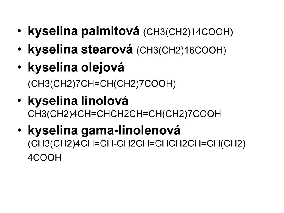 kyselina palmitová (CH3(CH2)14COOH) kyselina stearová (CH3(CH2)16COOH) kyselina olejová (CH3(CH2)7CH=CH(CH2)7COOH) kyselina linolová CH3(CH2)4CH=CHCH2